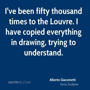 I've been fifty thousand times to the Louvre. I have copied everything in drawing, trying to understand.