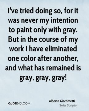 Alberto Giacometti - I've tried doing so, for it was never my intention to paint only with gray. But in the course of my work I have eliminated one color after another, and what has remained is gray, gray, gray!