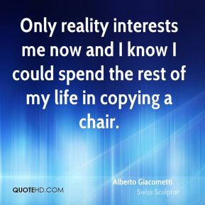 Alberto Giacometti - Only reality interests me now and I know I could spend the rest of my life in copying a chair.