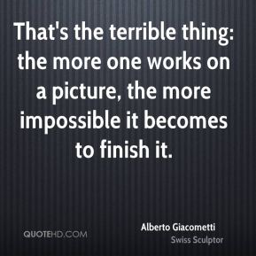 That's the terrible thing: the more one works on a picture, the more impossible it becomes to finish it.