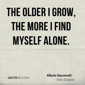The older I grow, the more I find myself alone.