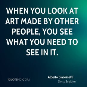 Alberto Giacometti - When you look at art made by other people, you see what you need to see in it.