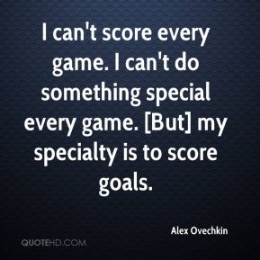 Alex Ovechkin - I can't score every game. I can't do something special every game. [But] my specialty is to score goals.
