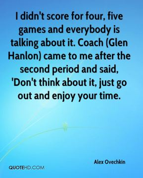 Alex Ovechkin - I didn't score for four, five games and everybody is talking about it. Coach (Glen Hanlon) came to me after the second period and said, 'Don't think about it, just go out and enjoy your time.