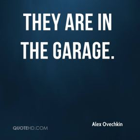 Alex Ovechkin - They are in the garage.