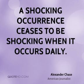 Alexander Chase - A shocking occurrence ceases to be shocking when it occurs daily.
