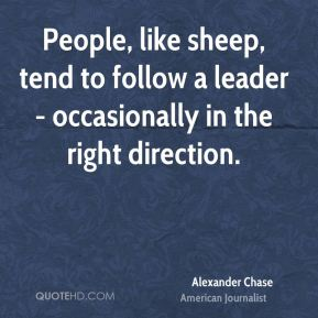 Alexander Chase - People, like sheep, tend to follow a leader - occasionally in the right direction.