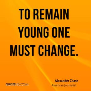 To remain young one must change.