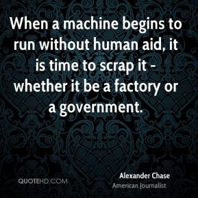 When a machine begins to run without human aid, it is time to scrap it - whether it be a factory or a government.