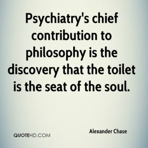 Alexander Chase - Psychiatry's chief contribution to philosophy is the discovery that the toilet is the seat of the soul.