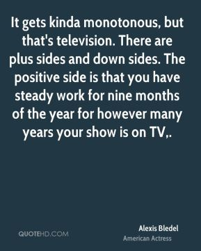 Alexis Bledel - It gets kinda monotonous, but that's television. There are plus sides and down sides. The positive side is that you have steady work for nine months of the year for however many years your show is on TV.