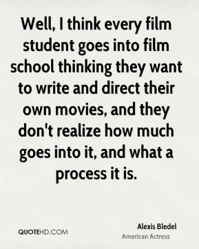 Well, I think every film student goes into film school thinking they want to write and direct their own movies, and they don't realize how much goes into it, and what a process it is.