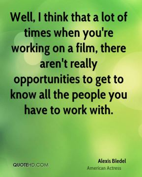 Well, I think that a lot of times when you're working on a film, there aren't really opportunities to get to know all the people you have to work with.