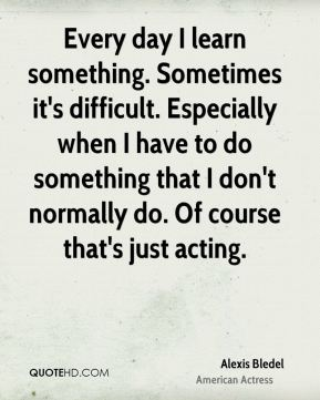 Alexis Bledel - Every day I learn something. Sometimes it's difficult. Especially when I have to do something that I don't normally do. Of course that's just acting.