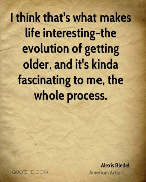 I think that's what makes life interesting-the evolution of getting older, and it's kinda fascinating to me, the whole process.