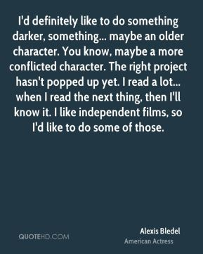 I'd definitely like to do something darker, something... maybe an older character. You know, maybe a more conflicted character. The right project hasn't popped up yet. I read a lot... when I read the next thing, then I'll know it. I like independent films, so I'd like to do some of those.