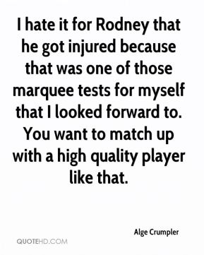 I hate it for Rodney that he got injured because that was one of those marquee tests for myself that I looked forward to. You want to match up with a high quality player like that.