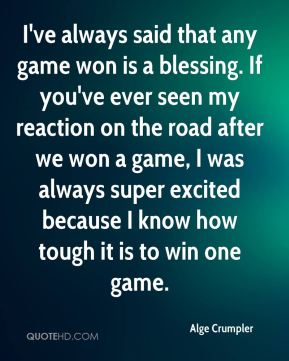 I've always said that any game won is a blessing. If you've ever seen my reaction on the road after we won a game, I was always super excited because I know how tough it is to win one game.
