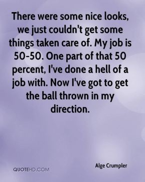 There were some nice looks, we just couldn't get some things taken care of. My job is 50-50. One part of that 50 percent, I've done a hell of a job with. Now I've got to get the ball thrown in my direction.