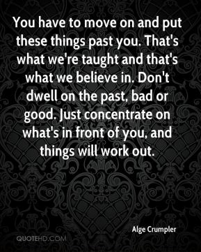 Alge Crumpler - You have to move on and put these things past you. That's what we're taught and that's what we believe in. Don't dwell on the past, bad or good. Just concentrate on what's in front of you, and things will work out.
