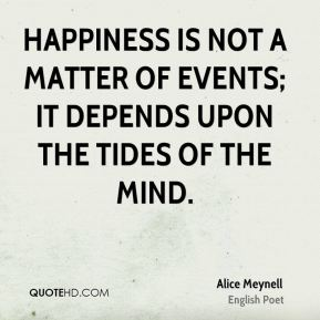 Happiness is not a matter of events; it depends upon the tides of the mind.