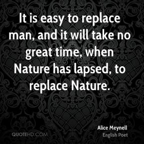 It is easy to replace man, and it will take no great time, when Nature has lapsed, to replace Nature.
