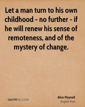 Alice Meynell - Let a man turn to his own childhood - no further - if he will renew his sense of remoteness, and of the mystery of change.