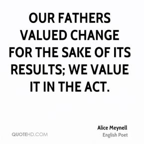 Our fathers valued change for the sake of its results; we value it in the act.