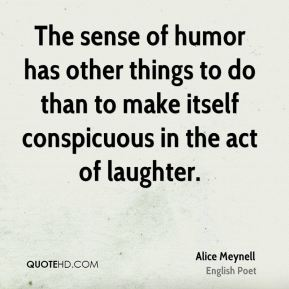 Alice Meynell - The sense of humor has other things to do than to make itself conspicuous in the act of laughter.
