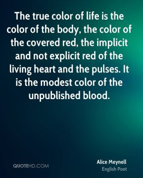 The true color of life is the color of the body, the color of the covered red, the implicit and not explicit red of the living heart and the pulses. It is the modest color of the unpublished blood.