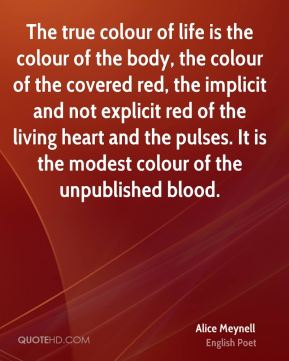 The true colour of life is the colour of the body, the colour of the covered red, the implicit and not explicit red of the living heart and the pulses. It is the modest colour of the unpublished blood.