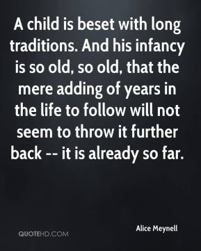 Alice Meynell - A child is beset with long traditions. And his infancy is so old, so old, that the mere adding of years in the life to follow will not seem to throw it further back -- it is already so far.