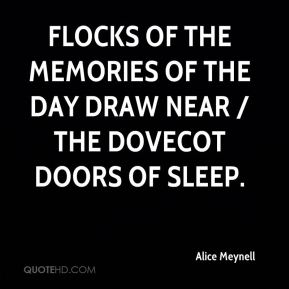 Alice Meynell - Flocks of the memories of the day draw near / The dovecot doors of sleep.