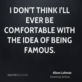 I don't think I'll ever be comfortable with the idea of being famous.