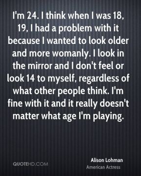 I'm 24. I think when I was 18, 19, I had a problem with it because I wanted to look older and more womanly. I look in the mirror and I don't feel or look 14 to myself, regardless of what other people think. I'm fine with it and it really doesn't matter what age I'm playing.