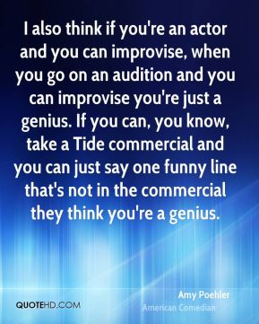 Amy Poehler - I also think if you're an actor and you can improvise, when you go on an audition and you can improvise you're just a genius. If you can, you know, take a Tide commercial and you can just say one funny line that's not in the commercial they think you're a genius.