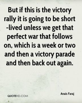 But if this is the victory rally it is going to be short-lived unless we get that perfect war that follows on, which is a week or two and then a victory parade and then back out again.