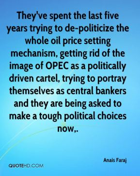 Anais Faraj - They've spent the last five years trying to de-politicize the whole oil price setting mechanism, getting rid of the image of OPEC as a politically driven cartel, trying to portray themselves as central bankers and they are being asked to make a tough political choices now.