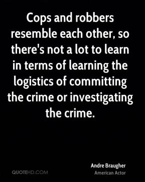 Andre Braugher - Cops and robbers resemble each other, so there's not a lot to learn in terms of learning the logistics of committing the crime or investigating the crime.