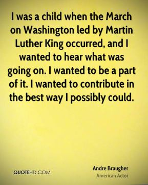 I was a child when the March on Washington led by Martin Luther King occurred, and I wanted to hear what was going on. I wanted to be a part of it. I wanted to contribute in the best way I possibly could.