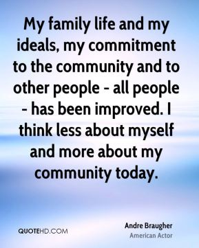 My family life and my ideals, my commitment to the community and to other people - all people - has been improved. I think less about myself and more about my community today.