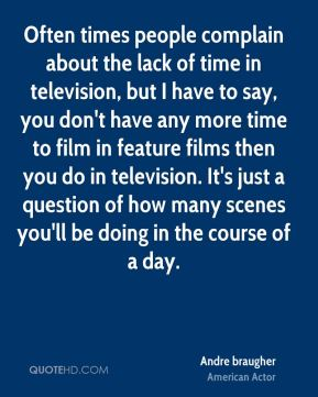 Often times people complain about the lack of time in television, but I have to say, you don't have any more time to film in feature films then you do in television. It's just a question of how many scenes you'll be doing in the course of a day.