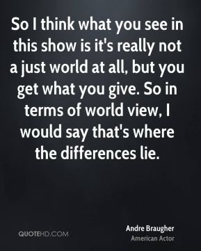 So I think what you see in this show is it's really not a just world at all, but you get what you give. So in terms of world view, I would say that's where the differences lie.