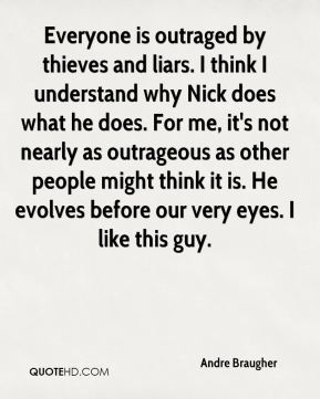 Andre Braugher - Everyone is outraged by thieves and liars. I think I understand why Nick does what he does. For me, it's not nearly as outrageous as other people might think it is. He evolves before our very eyes. I like this guy.