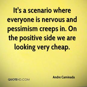 Andre Caminada - It's a scenario where everyone is nervous and pessimism creeps in. On the positive side we are looking very cheap.