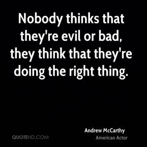 Andrew McCarthy - Nobody thinks that they're evil or bad, they think that they're doing the right thing.