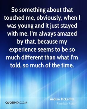 Andrew McCarthy - So something about that touched me, obviously, when I was young and it just stayed with me. I'm always amazed by that, because my experience seems to be so much different than what I'm told, so much of the time.