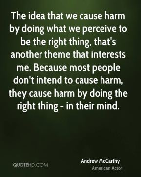 Andrew McCarthy - The idea that we cause harm by doing what we perceive to be the right thing, that's another theme that interests me. Because most people don't intend to cause harm, they cause harm by doing the right thing - in their mind.