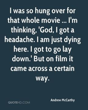Andrew McCarthy - I was so hung over for that whole movie ... I'm thinking, 'God, I got a headache. I am just dying here. I got to go lay down.' But on film it came across a certain way.