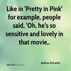 Andrew McCarthy - Like in 'Pretty in Pink' for example, people said, 'Oh, he's so sensitive and lovely in that movie.